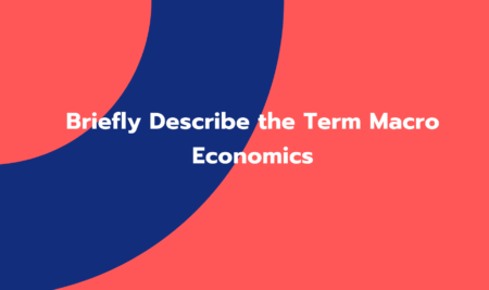 Briefly Describe the Term Macro Economics (GC003)