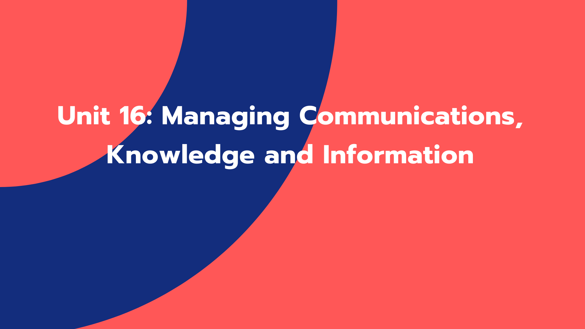 Unit 16: Managing Communications, Knowledge and Information