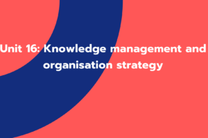 Unit 16: Knowledge management and organisation strategy