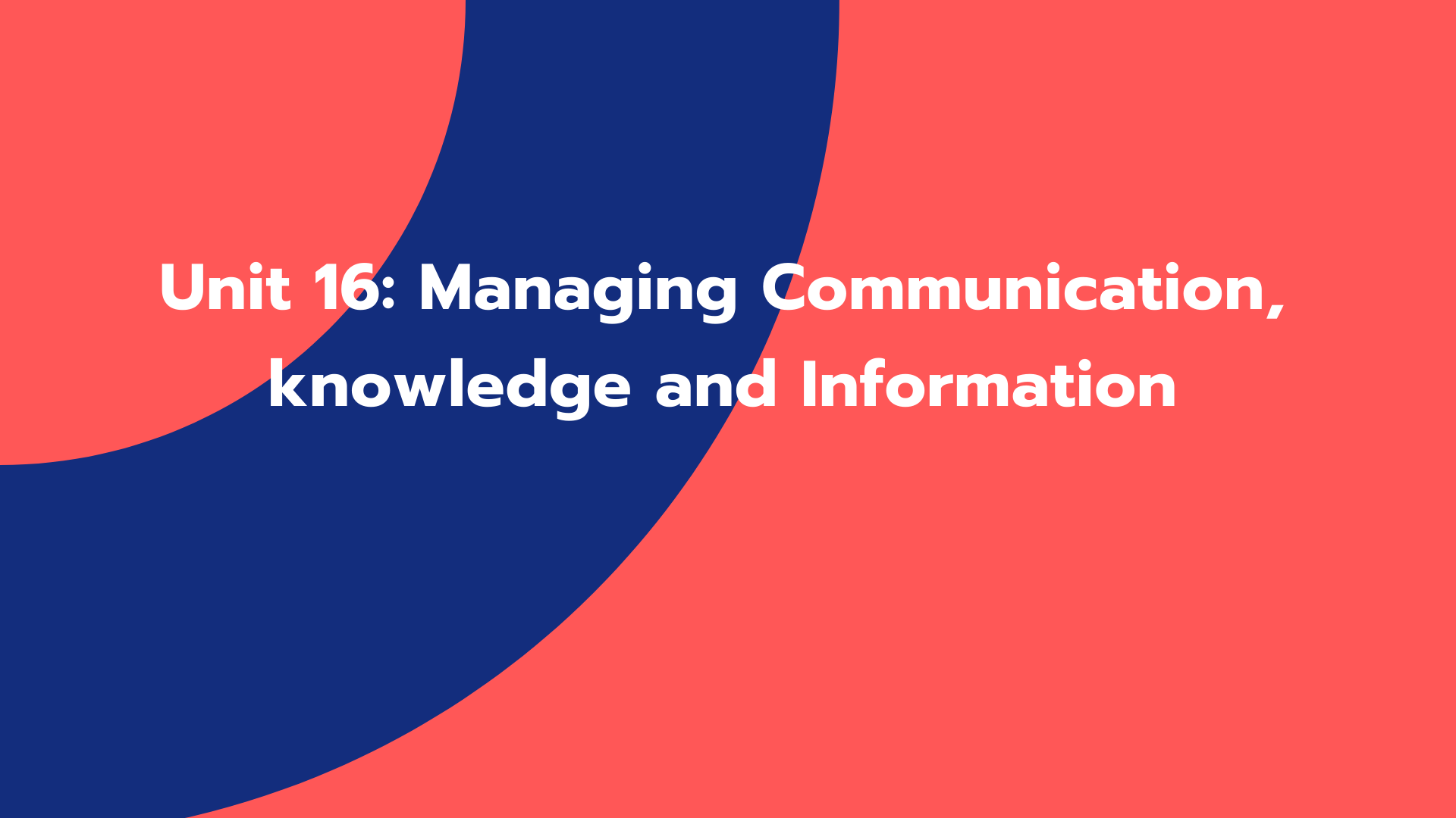 Unit 16: Managing Communication, knowledge and Information