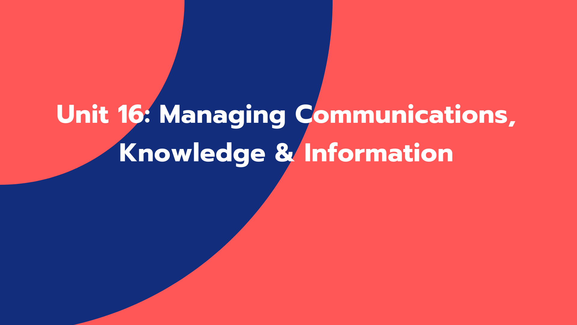 Unit 16: Managing Communications, Knowledge & Information