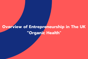 "Overview of Entrepreneurship in The UK ""Organic Health"""