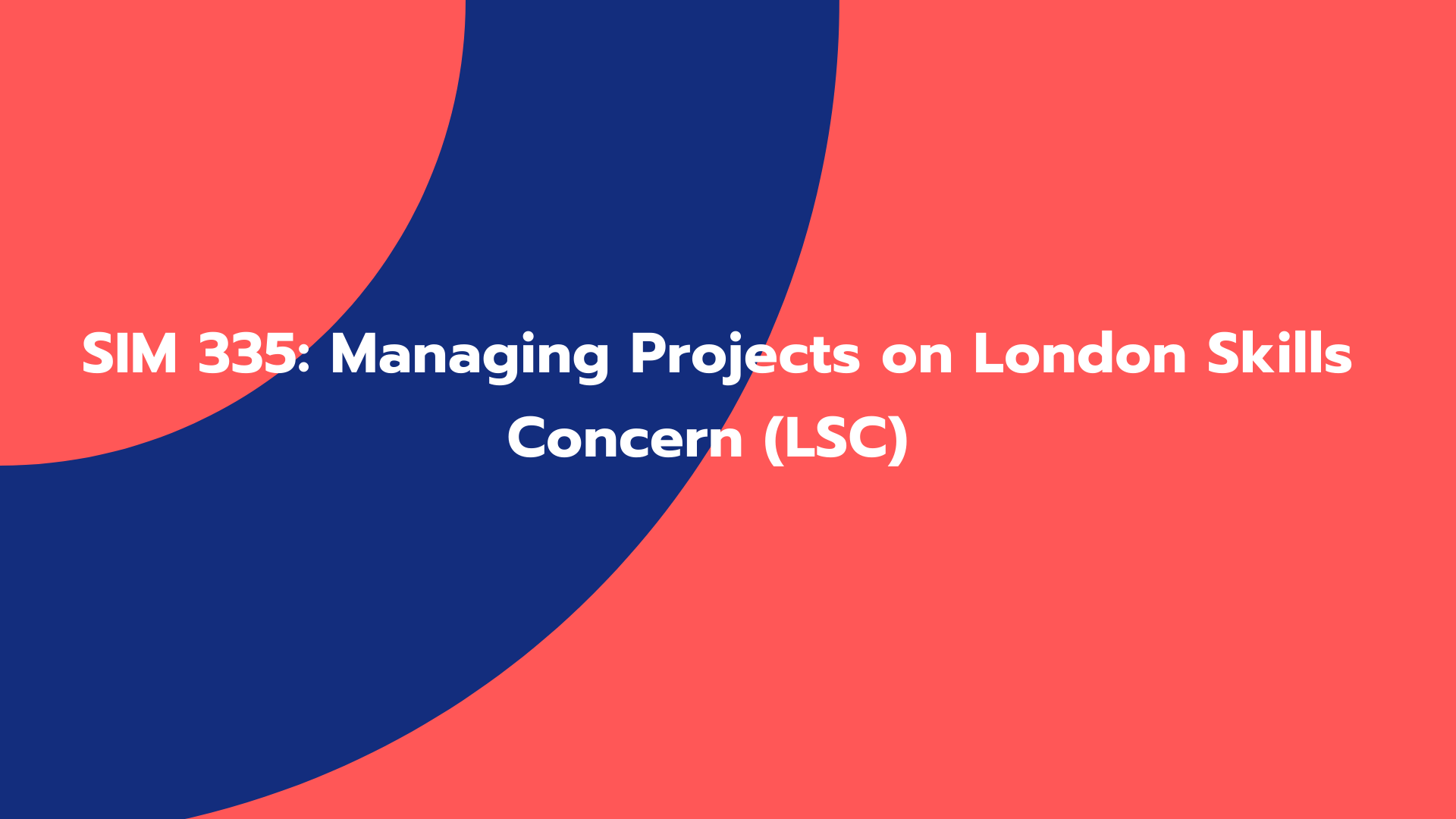 SIM 335: Managing Projects on London Skills Concern (LSC)