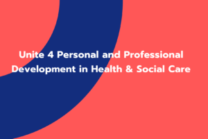 Unite 4 Personal and Professional Development in Health & Social Care