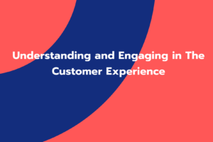 Understanding and Engaging in The Customer Experience
