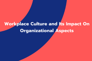 Workplace Culture and Its Impact On Organizational Aspects