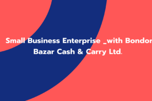 Small Business Enterprise _with Bondor Bazar Cash & Carry Ltd.