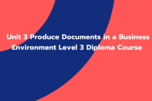 Unit 3 Produce Documents in a Business Environment Level 3 Diploma Course