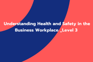 Understanding Health and Safety in the Business Workplace _Level 3