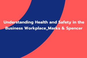 Understanding Health and Safety in the Business Workplace_Marks & Spencer