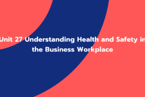 Unit 27 Understanding Health and Safety in the Business Workplace