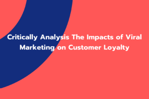 Critically Analysis The Impacts of Viral Marketing on Customer Loyalty