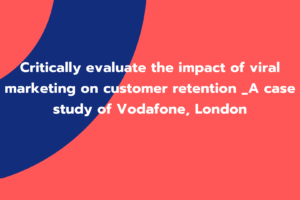 Critically evaluate the impact of viral marketing on customer retention _A case study of Vodafone, London