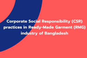 Corporate Social Responsibility (CSR) practices in Ready-Made Garment (RMG) industry of Bangladesh