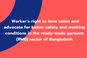 Worker's right to form union and advocate for better safety and working conditions in the ready-made garment (RMG) sector of Bangladesh