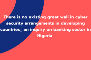 There is no existing great wall in cyber security arrangements in developing countries_ an inquiry on banking sector in Nigeria