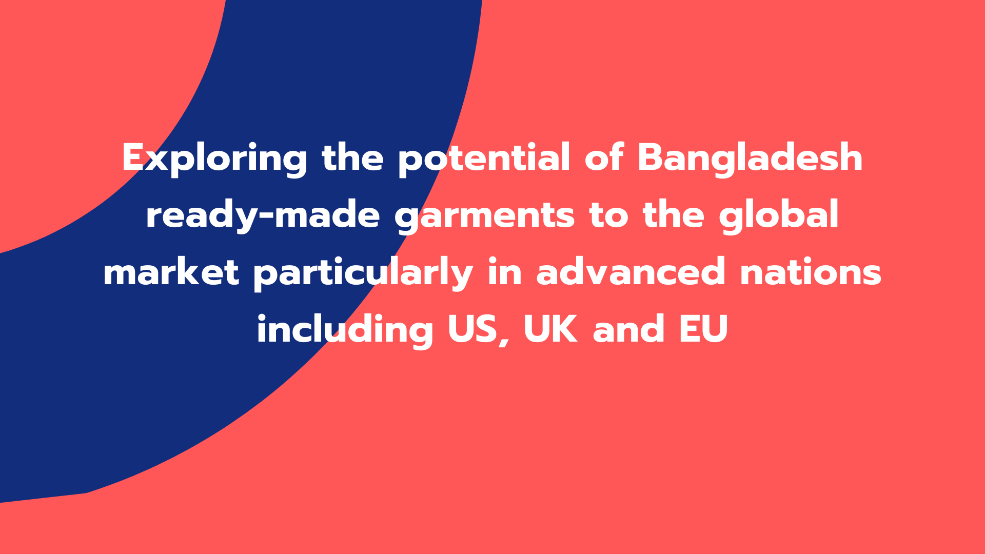 Exploring the potential of Bangladesh ready-made garments to the global market particularly in advanced nations including US, UK and EU