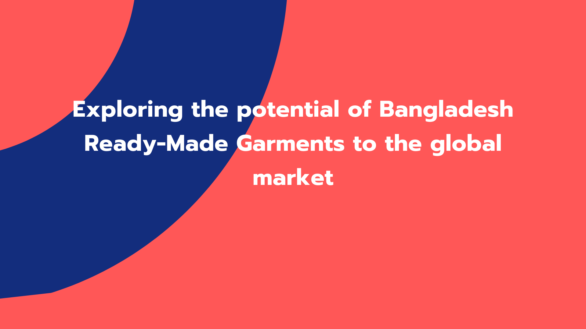 Exploring the potential of Bangladesh Ready-Made Garments to the global market
