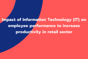Impact of Information Technology (IT) on employee performance to increase productivity in retail sector
