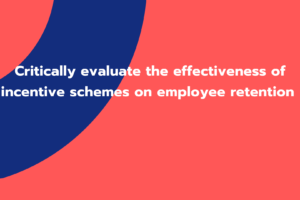 Critically evaluate the effectiveness of incentive schemes on employee retention
