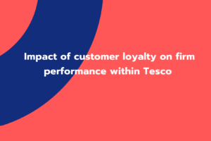 Impact of customer loyalty on firm performance within Tesco