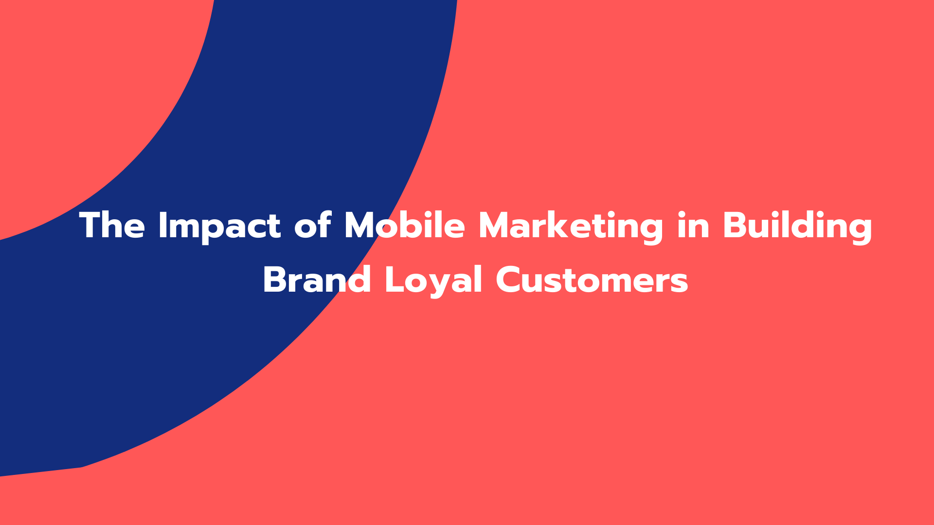 The Impact of Mobile Marketing in Building Brand Loyal Customers