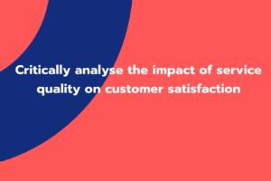 Critically analyse the impact of service quality on customer satisfaction