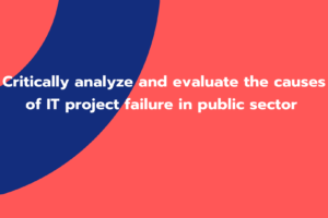 Critically analyze and evaluate the causes of IT project failure in public sector