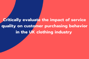 Critically evaluate the impact of service quality on customer purchasing behavior in the UK clothing industry