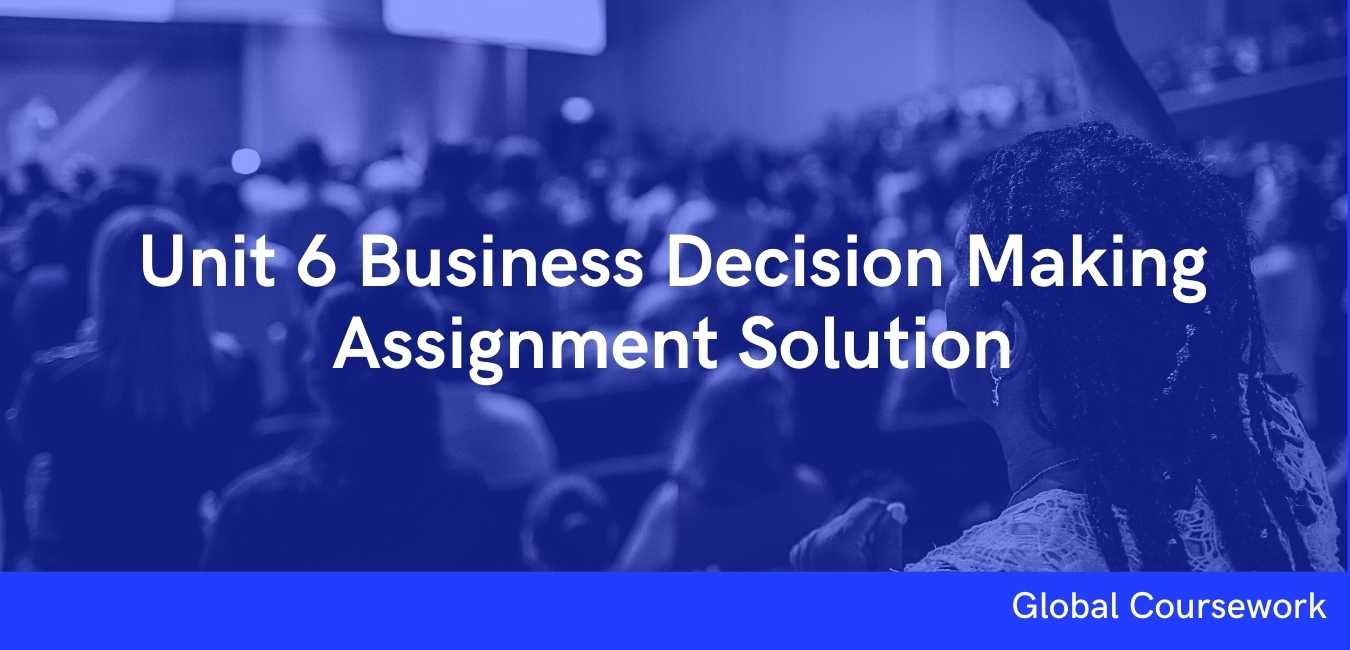 Unit 6 Business Decision Making Assignment Solution