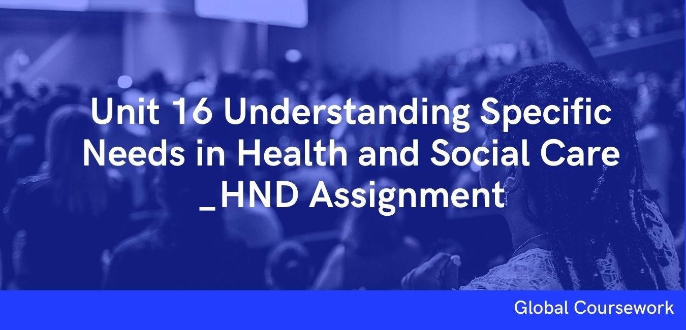 Unit 16 Understanding Specific Needs in Health and Social Care _HND Assignment