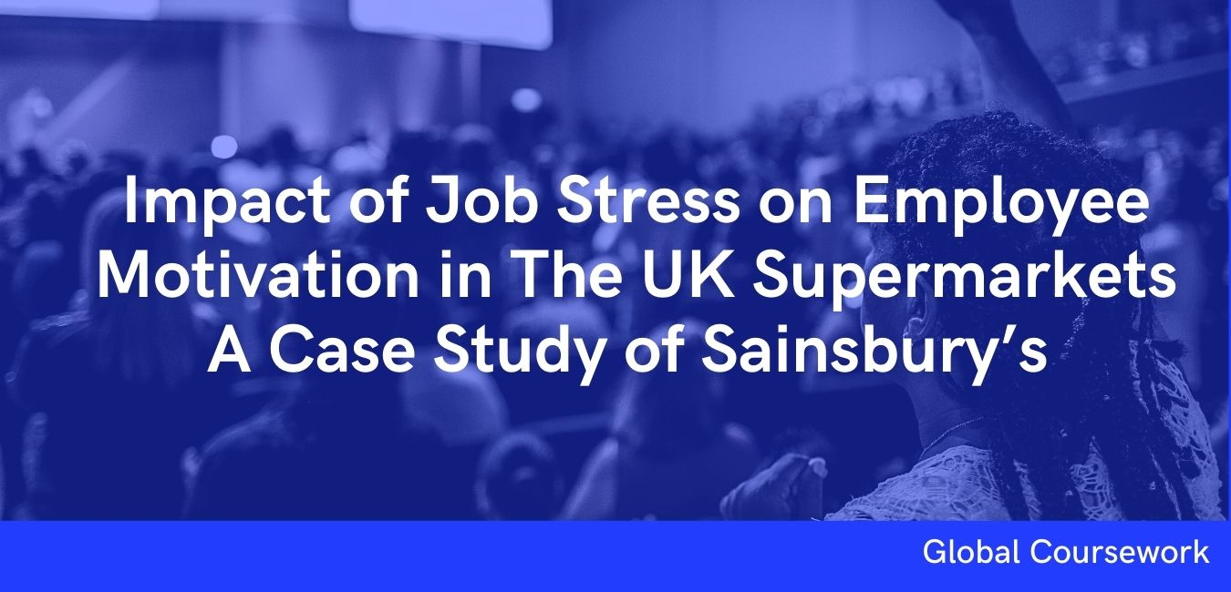 Impact of Job Stress on Employee Motivation in The UK Supermarkets A Case Study of Sainsbury's